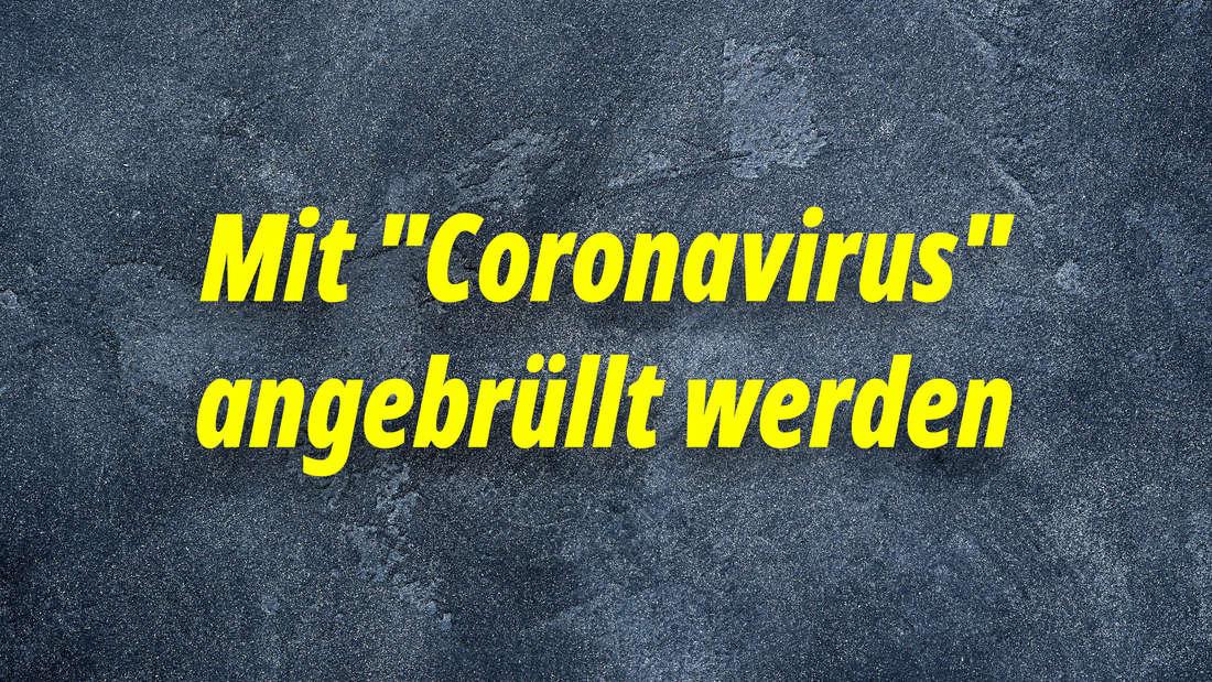 """Mit """"Coronavirus"""" angebrüllt werden"""