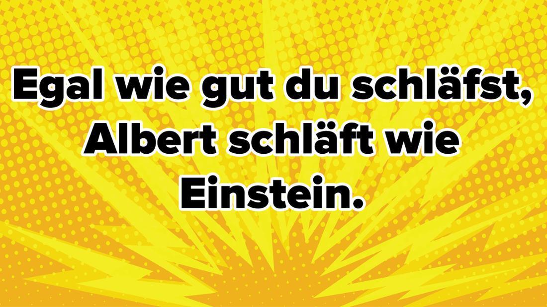 Egal wie gut du schläfst, Albert schläft wie Einstein.