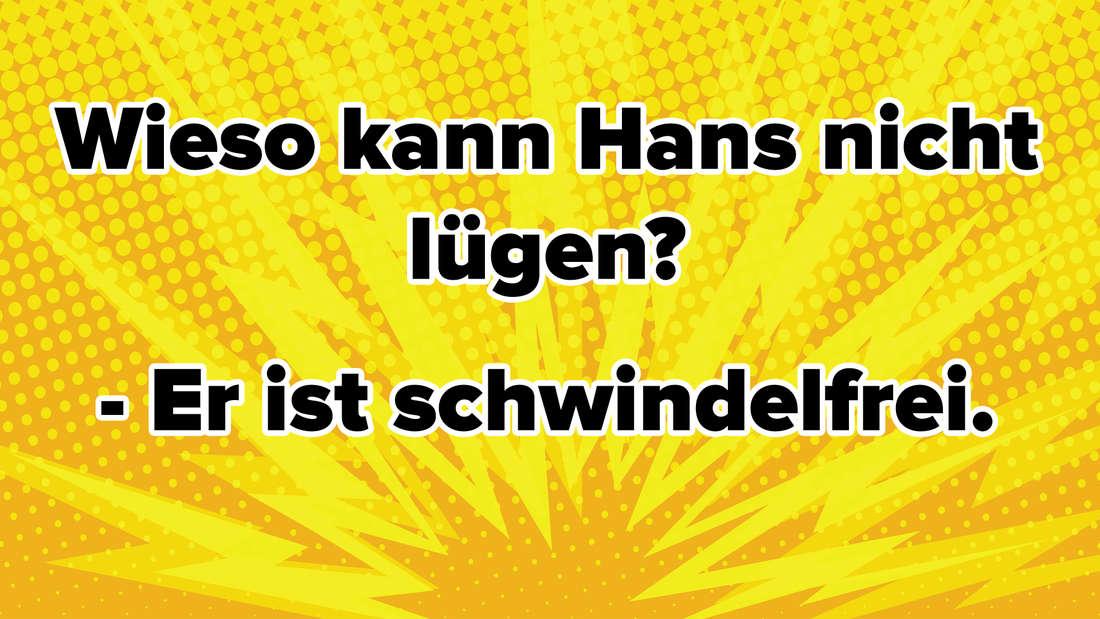 Wieso kann Hans nicht lügen? - Er ist schwindelfrei.