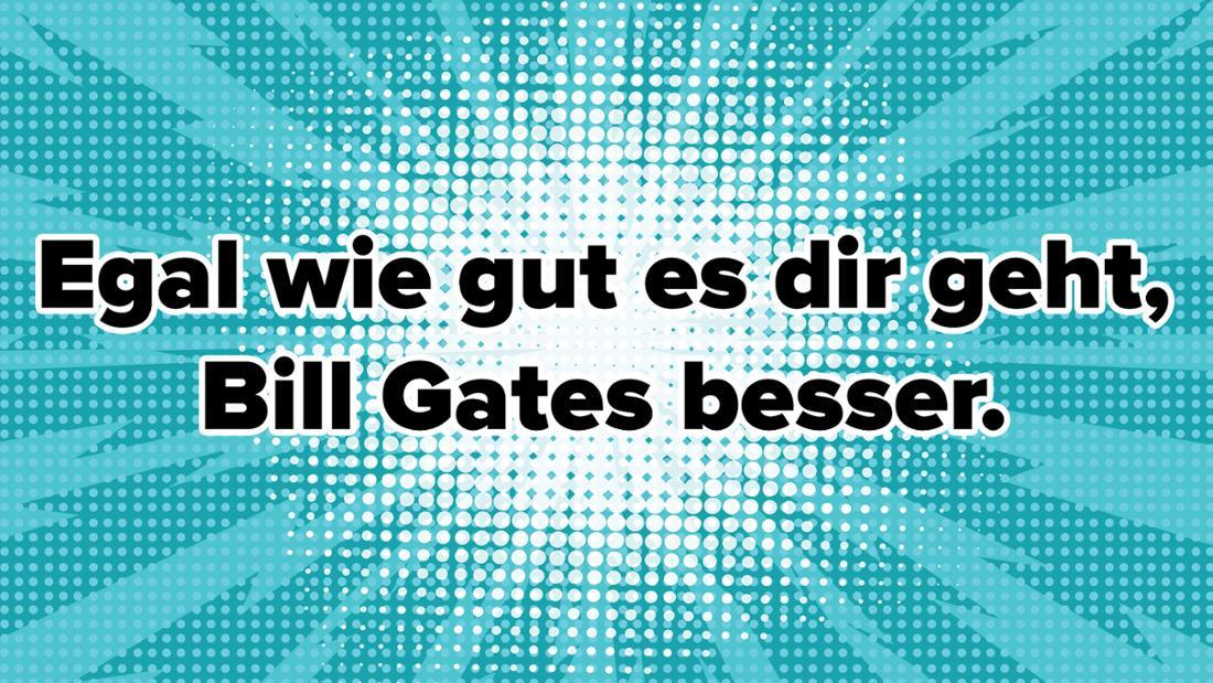 Egal wie gut es dir geht - Bill Gates besser.