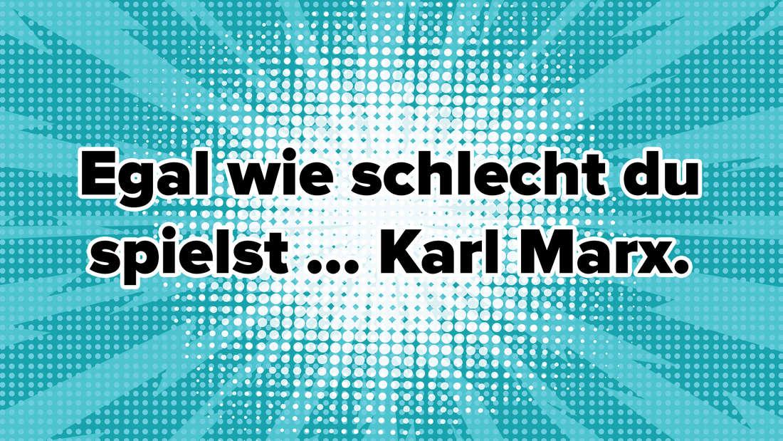 Egal wie schlecht du spielst ... Karl Marx.