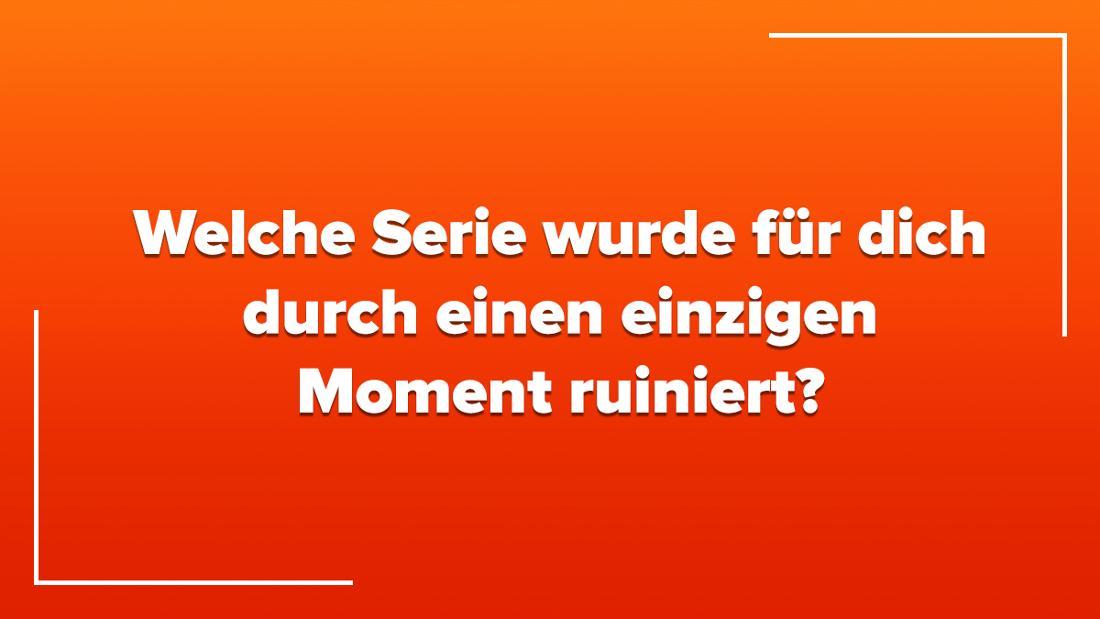 Welche Serie wurde für dich durch einen einzigen Moment ruiniert?