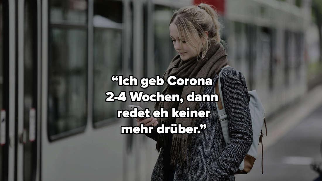 """Eine Frau, die vor einer Straßenbahn steht und auf ihr Handy guckt. """"Ich geb Corona 2-4 Wochen, dann redet eh keiner mehr drüber."""""""
