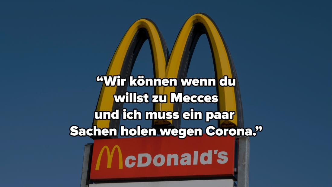 """Das Zeichen von McDonalds. Auf dem Bild steht """" """"Wir können wenn du willst zu Mecces und ich muss ein paar Sachen holen wegen Corona."""""""