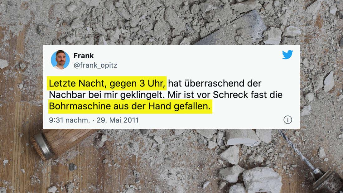 """Ein Tweet auf einem Hintergrundbild, das Staub, Ziegelstücke, einen Spachtel und einen Bohrer zeigt. Der Tweet ist von Frank Opitz und sagt: """"Letzte Nacht, gegen 3 Uhr, hat überraschend der Nachbar bei mir geklingelt. Mir ist vor Schreck fast die Bohrmaschine aus der Hand gefallen."""